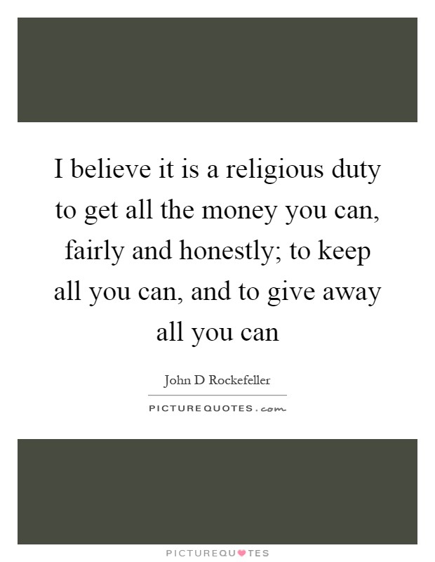 I believe it is a religious duty to get all the money you can, fairly and honestly; to keep all you can, and to give away all you can Picture Quote #1