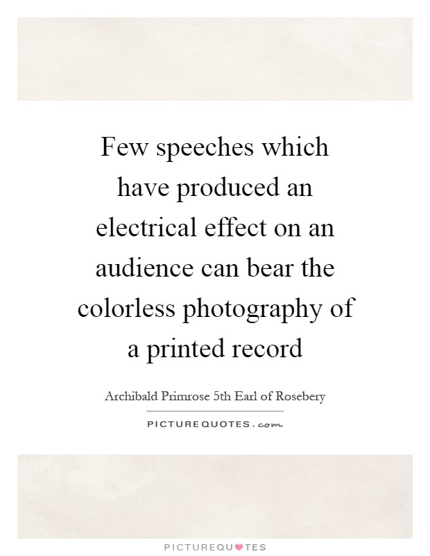 Few speeches which have produced an electrical effect on an audience can bear the colorless photography of a printed record Picture Quote #1