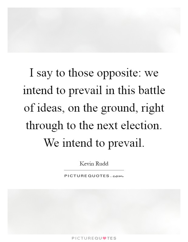 I say to those opposite: we intend to prevail in this battle of ideas, on the ground, right through to the next election. We intend to prevail Picture Quote #1