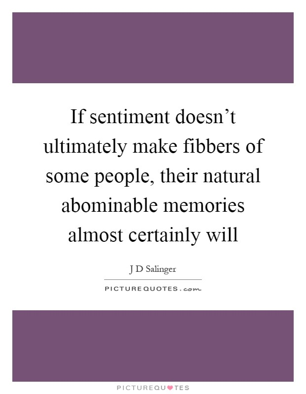 If sentiment doesn't ultimately make fibbers of some people, their natural abominable memories almost certainly will Picture Quote #1
