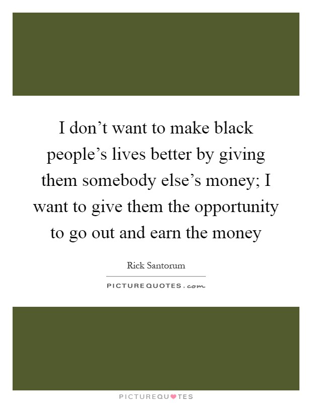 I don't want to make black people's lives better by giving them somebody else's money; I want to give them the opportunity to go out and earn the money Picture Quote #1