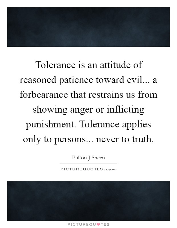 Tolerance is an attitude of reasoned patience toward evil... a forbearance that restrains us from showing anger or inflicting punishment. Tolerance applies only to persons... never to truth Picture Quote #1