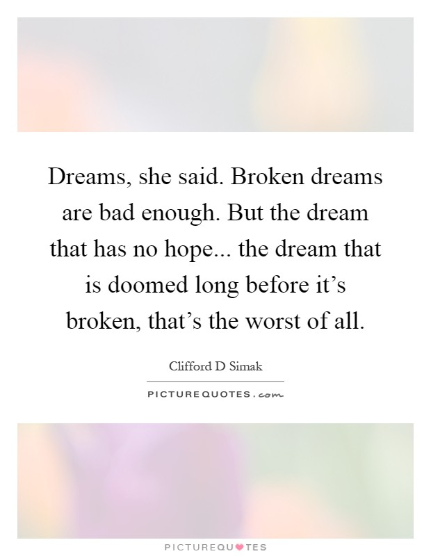 Dreams, she said. Broken dreams are bad enough. But the dream that has no hope... the dream that is doomed long before it's broken, that's the worst of all Picture Quote #1