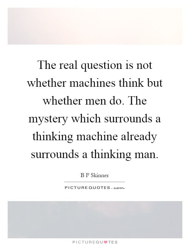 The real question is not whether machines think but whether men do. The mystery which surrounds a thinking machine already surrounds a thinking man Picture Quote #1