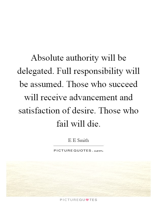 Absolute authority will be delegated. Full responsibility will be assumed. Those who succeed will receive advancement and satisfaction of desire. Those who fail will die Picture Quote #1