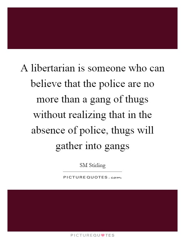 A libertarian is someone who can believe that the police are no more than a gang of thugs without realizing that in the absence of police, thugs will gather into gangs Picture Quote #1