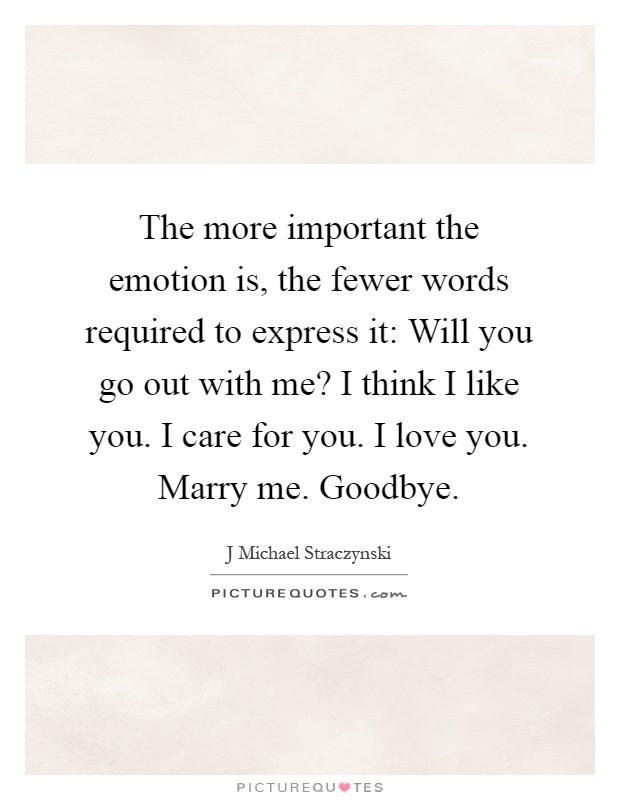 The more important the emotion is, the fewer words required to express it: Will you go out with me? I think I like you. I care for you. I love you. Marry me. Goodbye Picture Quote #1