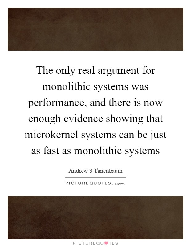 The only real argument for monolithic systems was performance, and there is now enough evidence showing that microkernel systems can be just as fast as monolithic systems Picture Quote #1