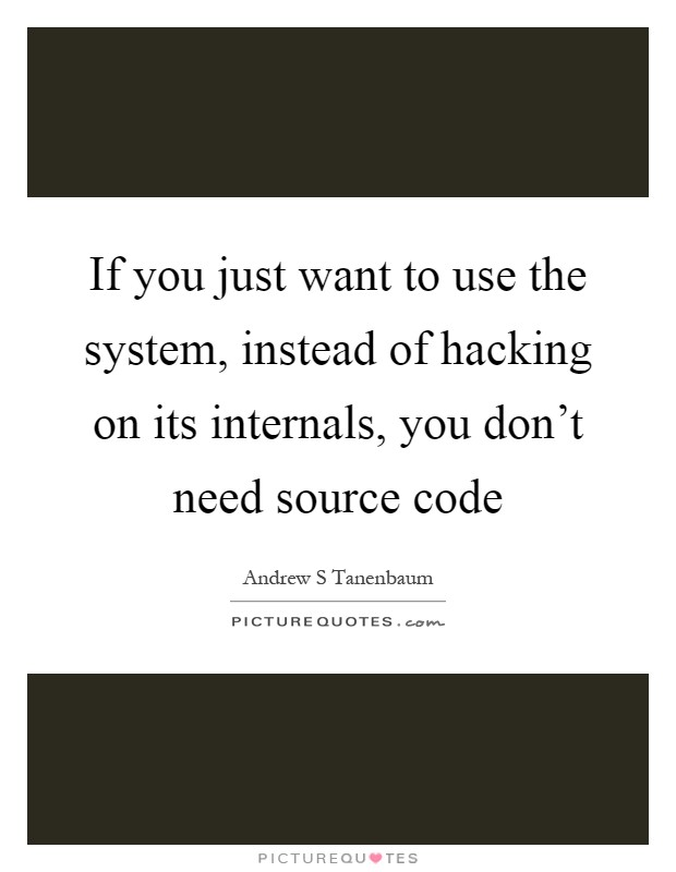 If you just want to use the system, instead of hacking on its internals, you don't need source code Picture Quote #1
