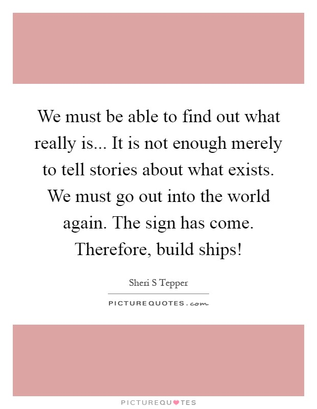 We must be able to find out what really is... It is not enough merely to tell stories about what exists. We must go out into the world again. The sign has come. Therefore, build ships! Picture Quote #1