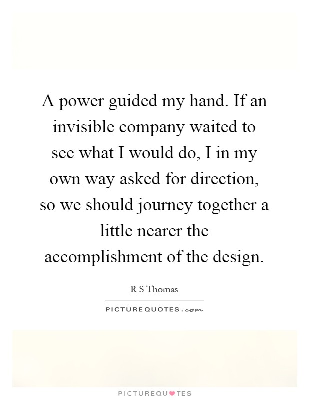 A power guided my hand. If an invisible company waited to see what I would do, I in my own way asked for direction, so we should journey together a little nearer the accomplishment of the design Picture Quote #1