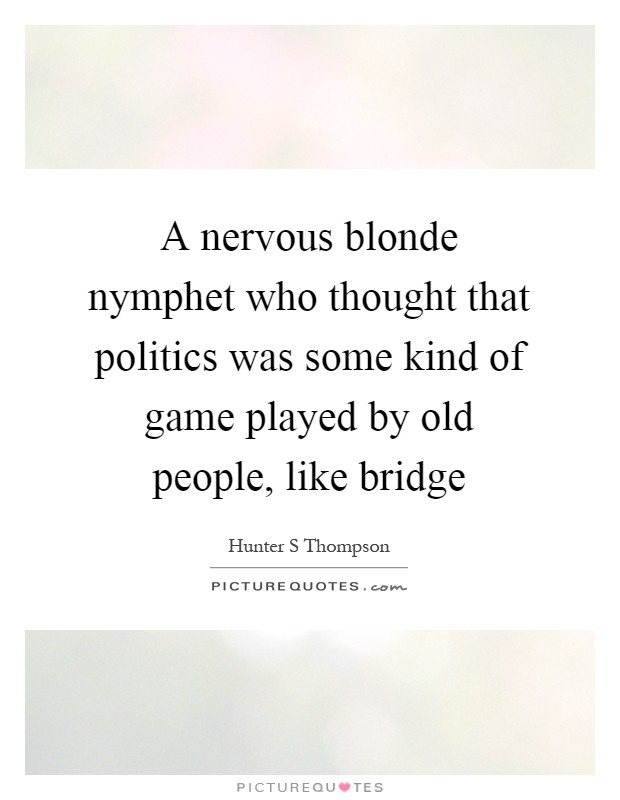 A nervous blonde nymphet who thought that politics was some kind of game played by old people, like bridge Picture Quote #1