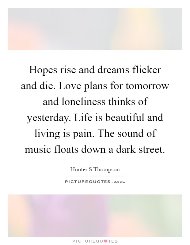 Hopes rise and dreams flicker and die. Love plans for tomorrow and loneliness thinks of yesterday. Life is beautiful and living is pain. The sound of music floats down a dark street Picture Quote #1