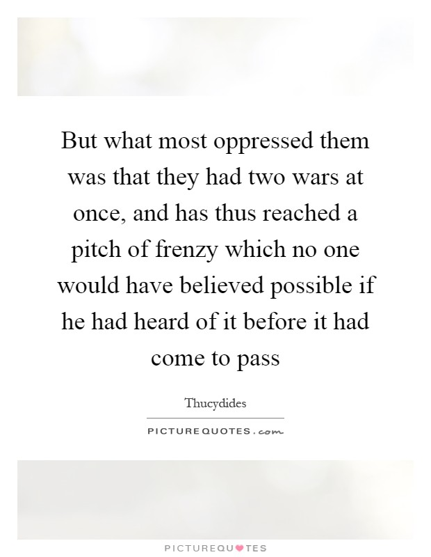 But what most oppressed them was that they had two wars at once, and has thus reached a pitch of frenzy which no one would have believed possible if he had heard of it before it had come to pass Picture Quote #1