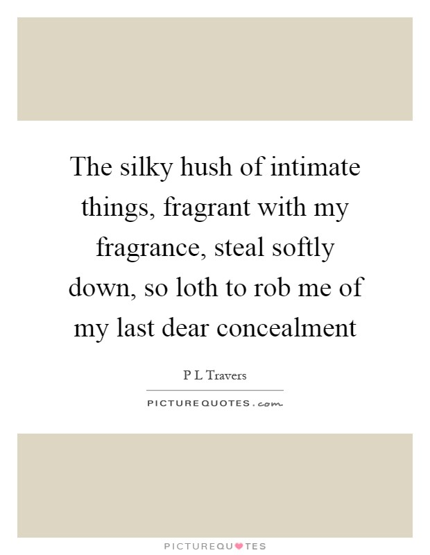 The silky hush of intimate things, fragrant with my fragrance, steal softly down, so loth to rob me of my last dear concealment Picture Quote #1