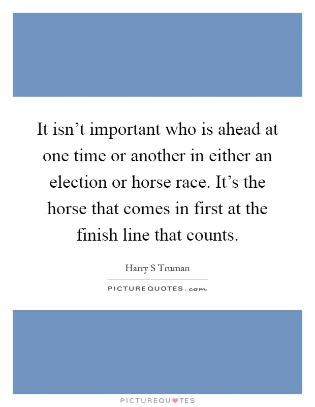 It isn't important who is ahead at one time or another in either an election or horse race. It's the horse that comes in first at the finish line that counts Picture Quote #1