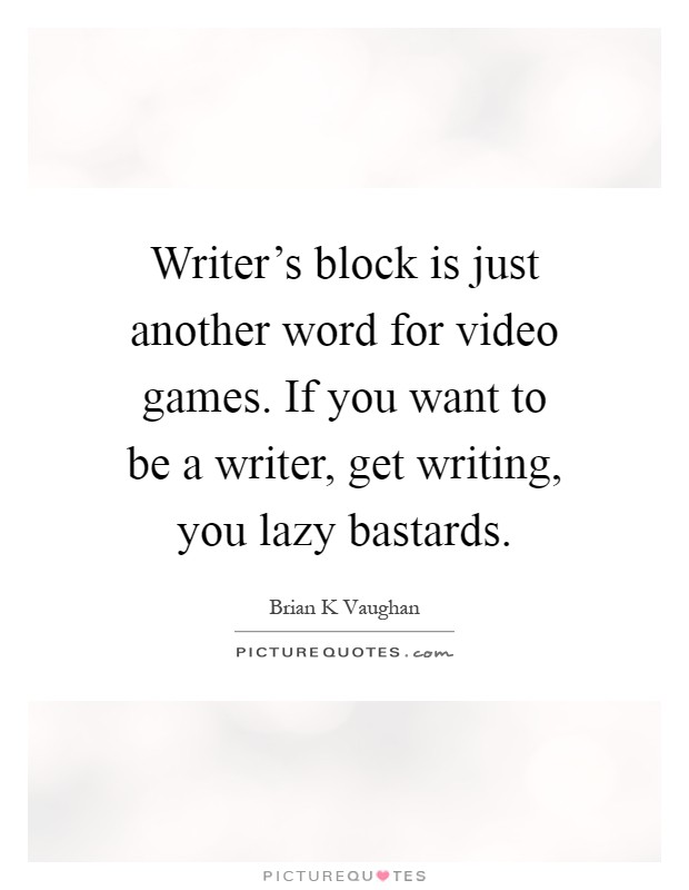 Writer's block is just another word for video games. If you want to be a writer, get writing, you lazy bastards Picture Quote #1