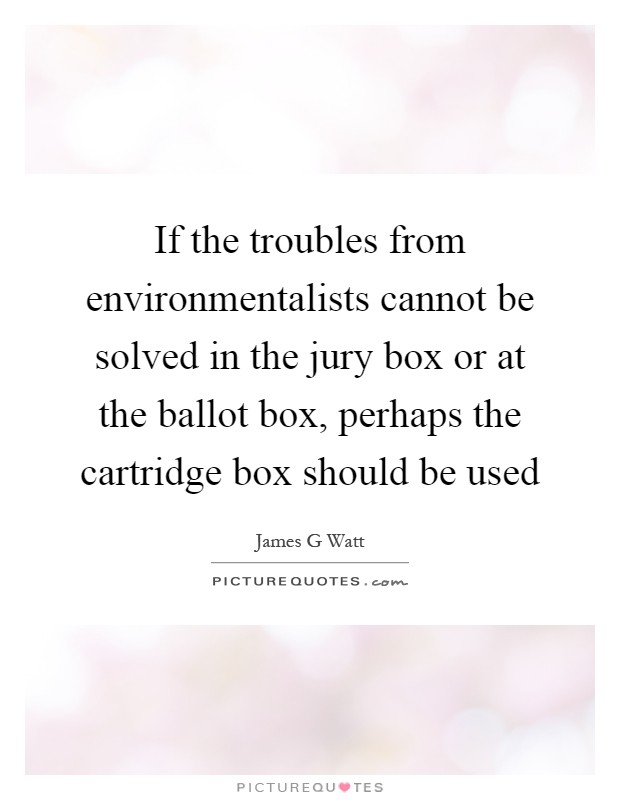 If the troubles from environmentalists cannot be solved in the jury box or at the ballot box, perhaps the cartridge box should be used Picture Quote #1