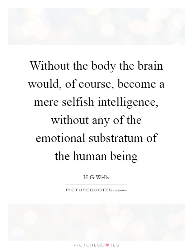 Without The Body The Brain Would, Of Course, Become A Mere Selfish  Intelligence, Without Any Of The Emotional Substratum Of The Human Being