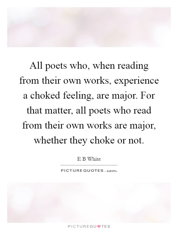 All poets who, when reading from their own works, experience a choked feeling, are major. For that matter, all poets who read from their own works are major, whether they choke or not Picture Quote #1