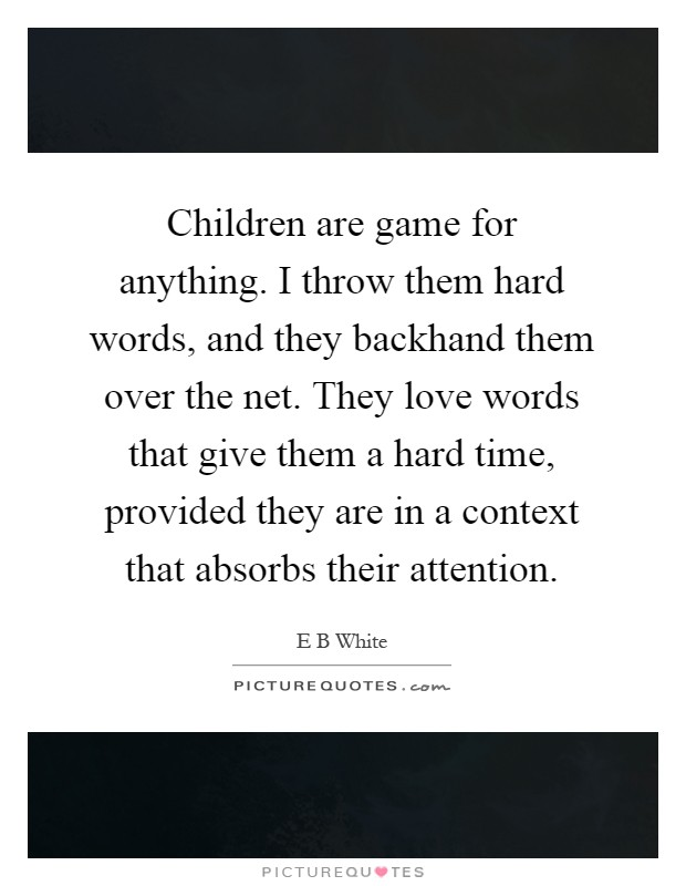 Children are game for anything. I throw them hard words, and they backhand them over the net. They love words that give them a hard time, provided they are in a context that absorbs their attention Picture Quote #1