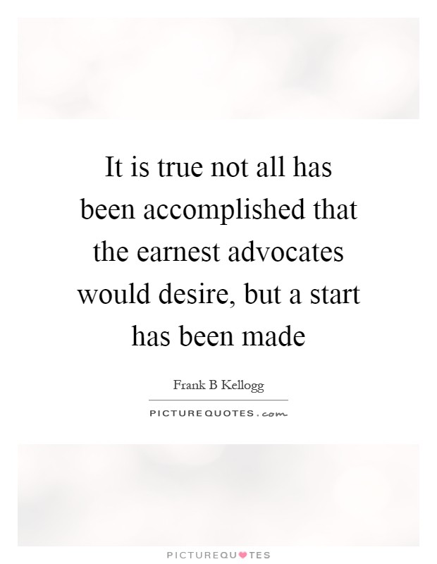 It is true not all has been accomplished that the earnest advocates would desire, but a start has been made Picture Quote #1