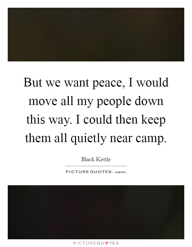 But we want peace, I would move all my people down this way. I could then keep them all quietly near camp Picture Quote #1