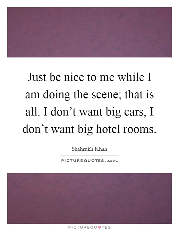 Just be nice to me while I am doing the scene; that is all. I don't want big cars, I don't want big hotel rooms Picture Quote #1