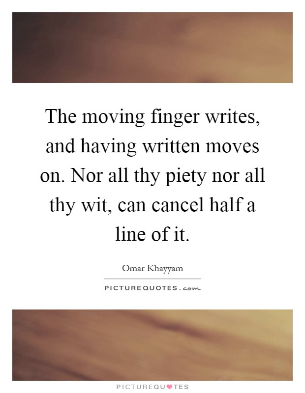 The moving finger writes, and having written moves on. Nor all thy piety nor all thy wit, can cancel half a line of it Picture Quote #1