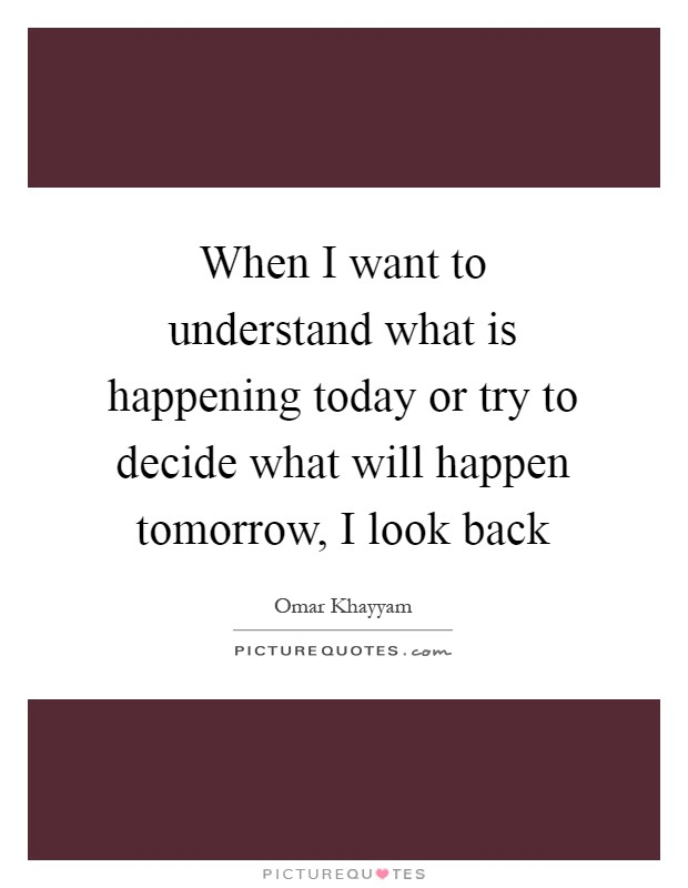 When I want to understand what is happening today or try to decide what will happen tomorrow, I look back Picture Quote #1