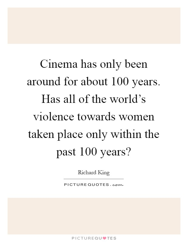 Cinema has only been around for about 100 years. Has all of the world's violence towards women taken place only within the past 100 years? Picture Quote #1