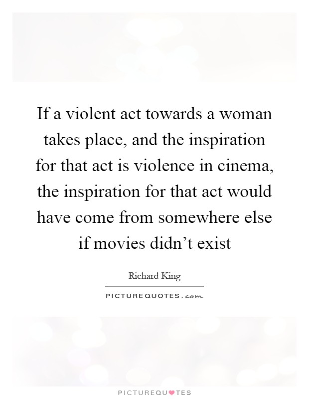 If a violent act towards a woman takes place, and the inspiration for that act is violence in cinema, the inspiration for that act would have come from somewhere else if movies didn't exist Picture Quote #1