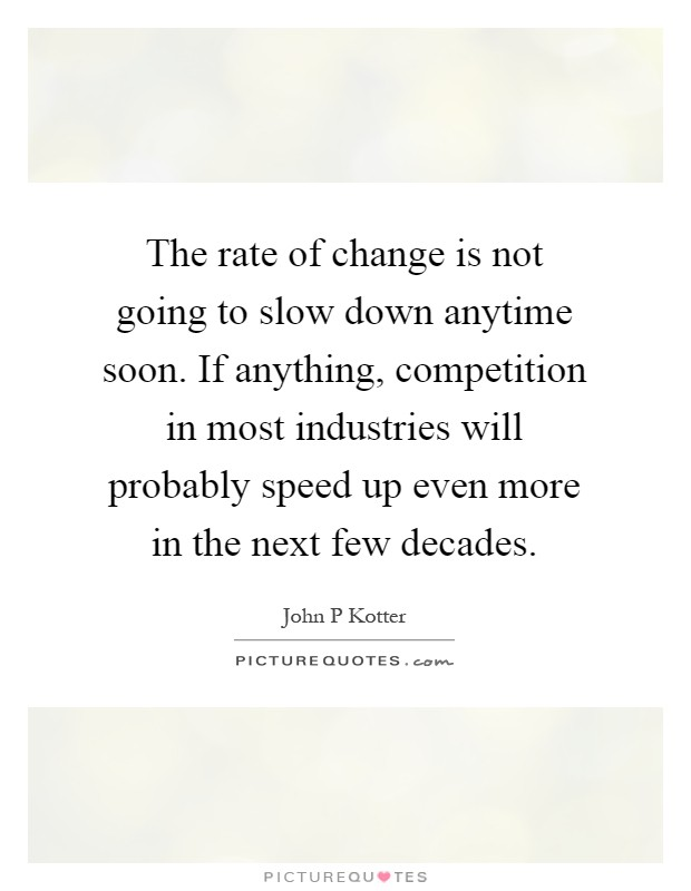 The rate of change is not going to slow down anytime soon. If anything, competition in most industries will probably speed up even more in the next few decades Picture Quote #1