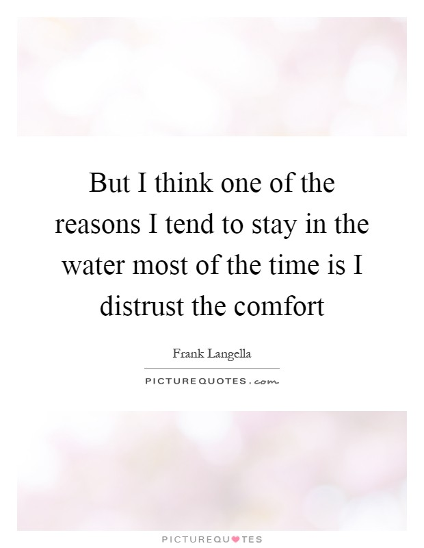But I think one of the reasons I tend to stay in the water most of the time is I distrust the comfort Picture Quote #1