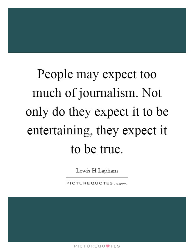 People may expect too much of journalism. Not only do they expect it to be entertaining, they expect it to be true Picture Quote #1