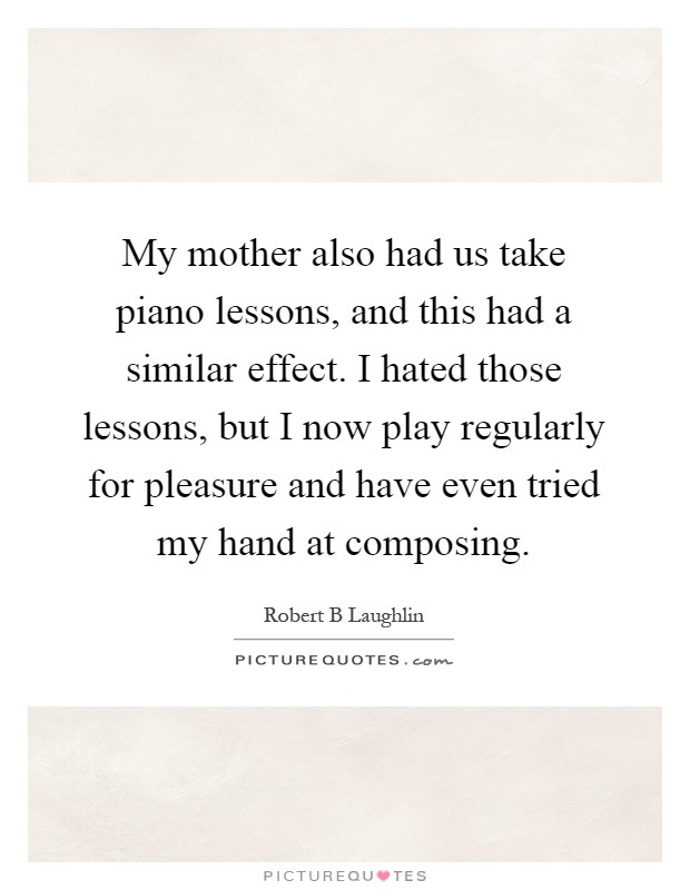My mother also had us take piano lessons, and this had a similar effect. I hated those lessons, but I now play regularly for pleasure and have even tried my hand at composing Picture Quote #1