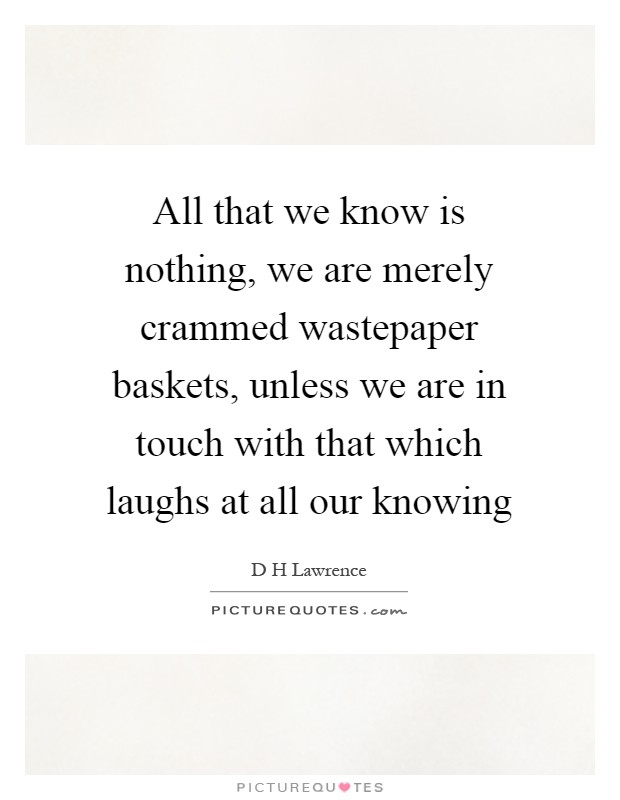 All that we know is nothing, we are merely crammed wastepaper baskets, unless we are in touch with that which laughs at all our knowing Picture Quote #1