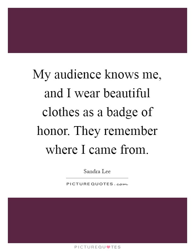 My audience knows me, and I wear beautiful clothes as a badge of honor. They remember where I came from Picture Quote #1