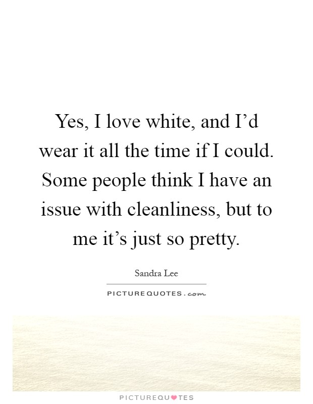 Yes, I love white, and I'd wear it all the time if I could. Some people think I have an issue with cleanliness, but to me it's just so pretty Picture Quote #1