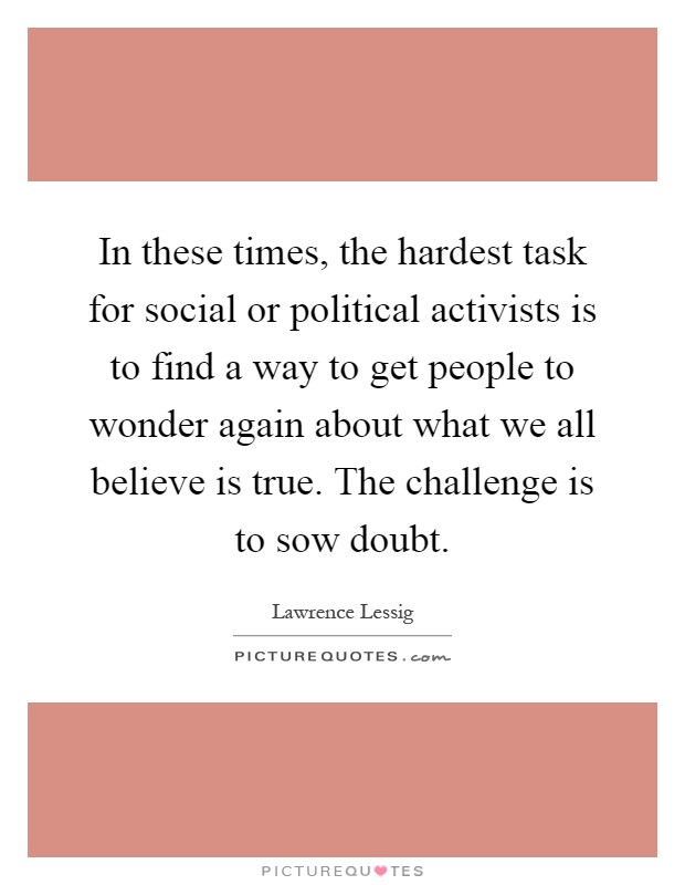 In these times, the hardest task for social or political activists is to find a way to get people to wonder again about what we all believe is true. The challenge is to sow doubt Picture Quote #1
