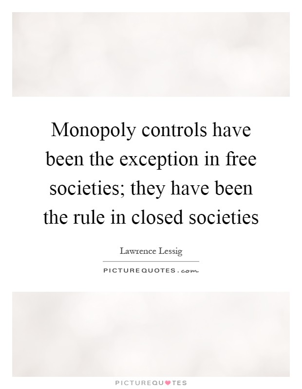 Monopoly controls have been the exception in free societies; they have been the rule in closed societies Picture Quote #1