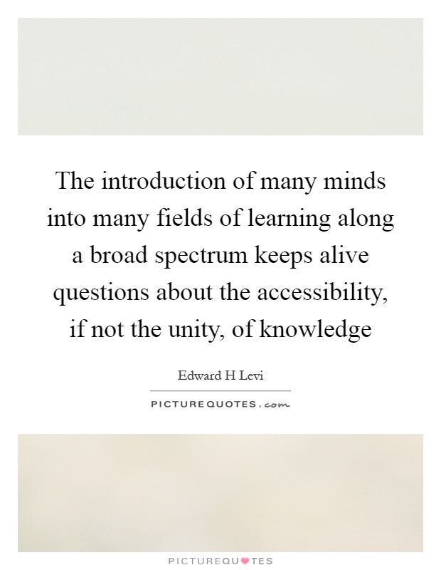 The introduction of many minds into many fields of learning along a broad spectrum keeps alive questions about the accessibility, if not the unity, of knowledge Picture Quote #1