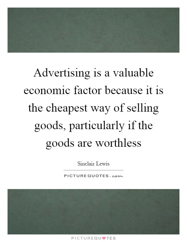 Advertising is a valuable economic factor because it is the cheapest way of selling goods, particularly if the goods are worthless Picture Quote #1