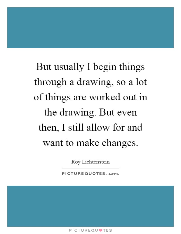 But usually I begin things through a drawing, so a lot of things are worked out in the drawing. But even then, I still allow for and want to make changes Picture Quote #1