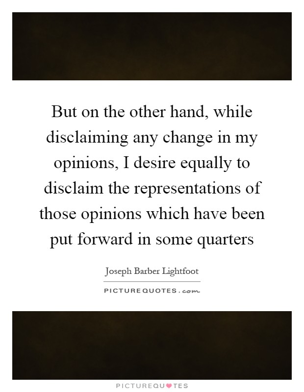 But on the other hand, while disclaiming any change in my opinions, I desire equally to disclaim the representations of those opinions which have been put forward in some quarters Picture Quote #1