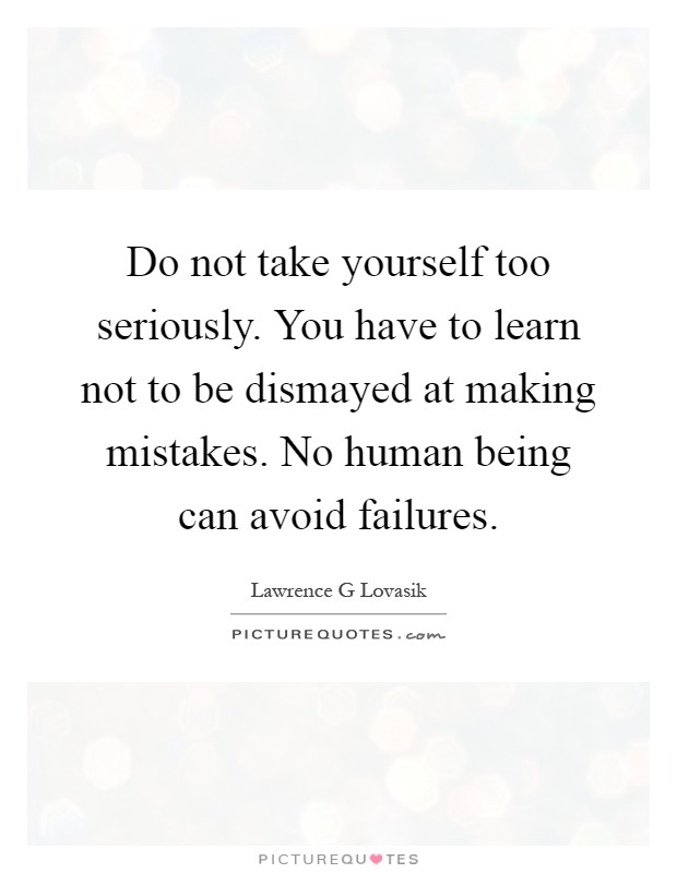 Do not take yourself too seriously. You have to learn not to be dismayed at making mistakes. No human being can avoid failures Picture Quote #1
