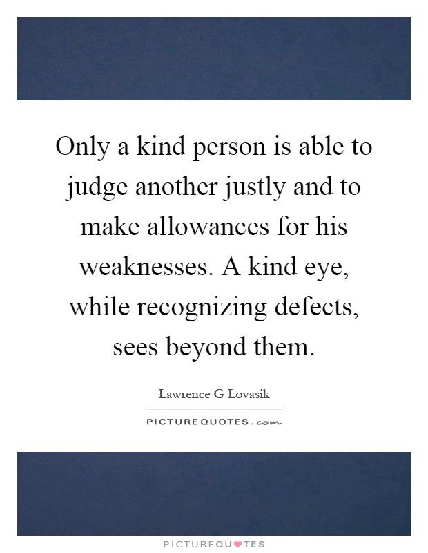 Only a kind person is able to judge another justly and to make allowances for his weaknesses. A kind eye, while recognizing defects, sees beyond them Picture Quote #1