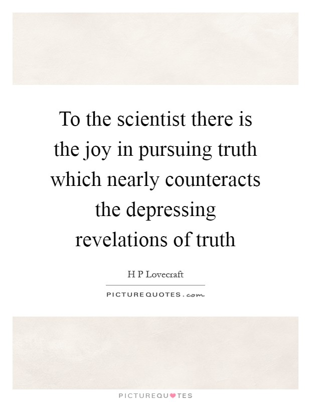 To the scientist there is the joy in pursuing truth which nearly counteracts the depressing revelations of truth Picture Quote #1