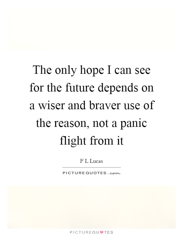The only hope I can see for the future depends on a wiser and braver use of the reason, not a panic flight from it Picture Quote #1