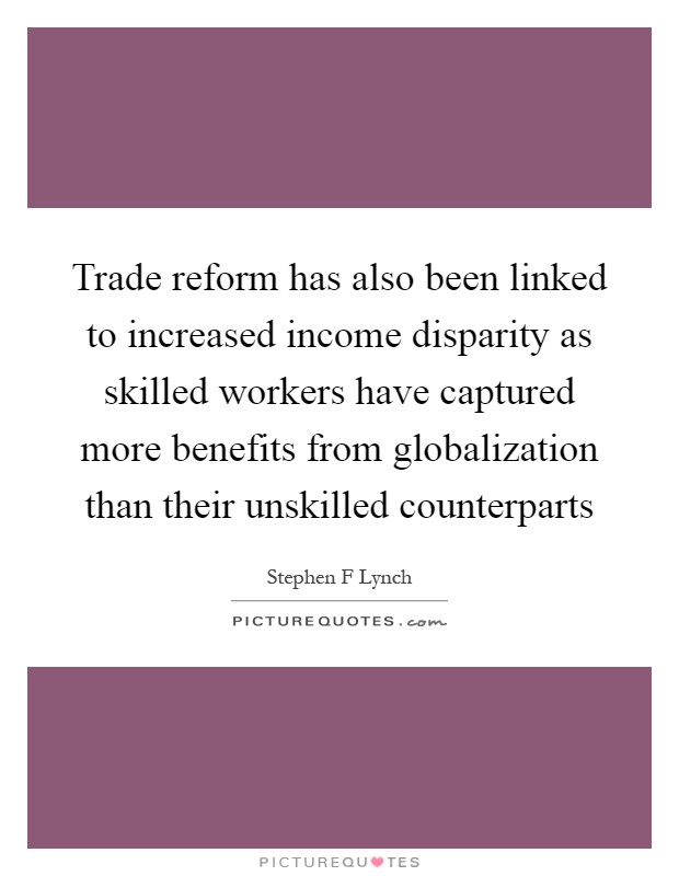 Trade reform has also been linked to increased income disparity as skilled workers have captured more benefits from globalization than their unskilled counterparts Picture Quote #1